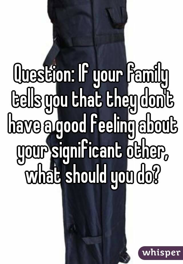 Question: If your family tells you that they don't have a good feeling about your significant other, what should you do?