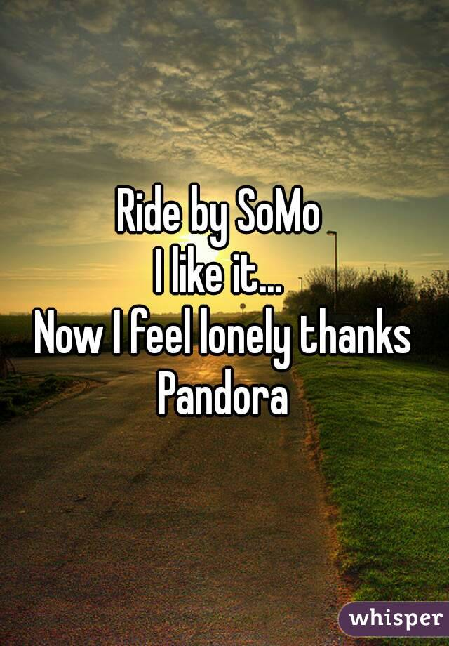 Ride by SoMo  I like it...  Now I feel lonely thanks Pandora