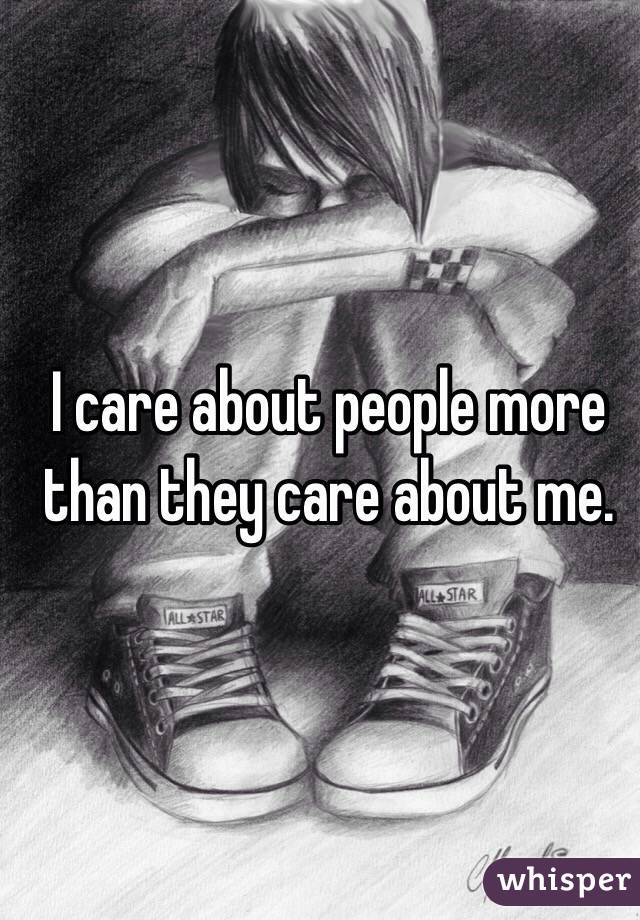 I care about people more than they care about me.