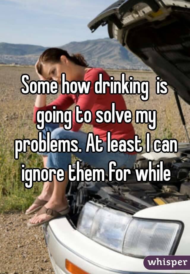 Some how drinking  is going to solve my problems. At least I can ignore them for while