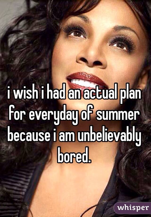 i wish i had an actual plan for everyday of summer because i am unbelievably bored.