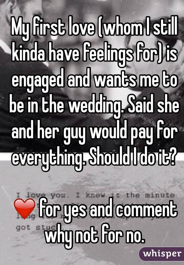 My first love (whom I still kinda have feelings for) is engaged and wants me to be in the wedding. Said she and her guy would pay for everything. Should I do it?   ❤️ for yes and comment why not for no.