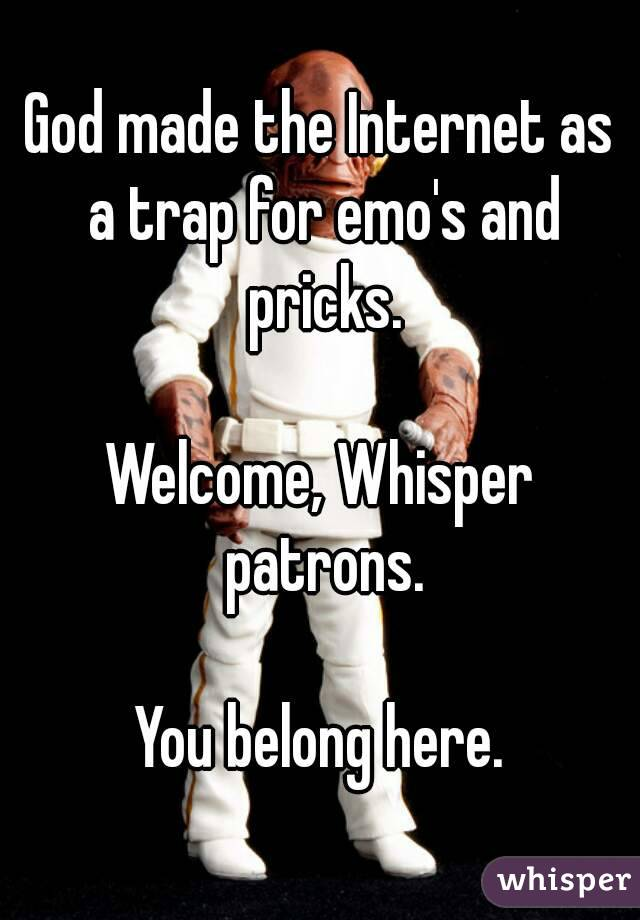 God made the Internet as a trap for emo's and pricks.  Welcome, Whisper patrons.  You belong here.