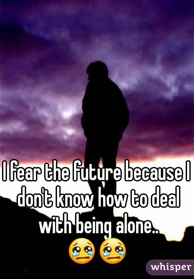 I fear the future because I don't know how to deal with being alone.. 😢😢