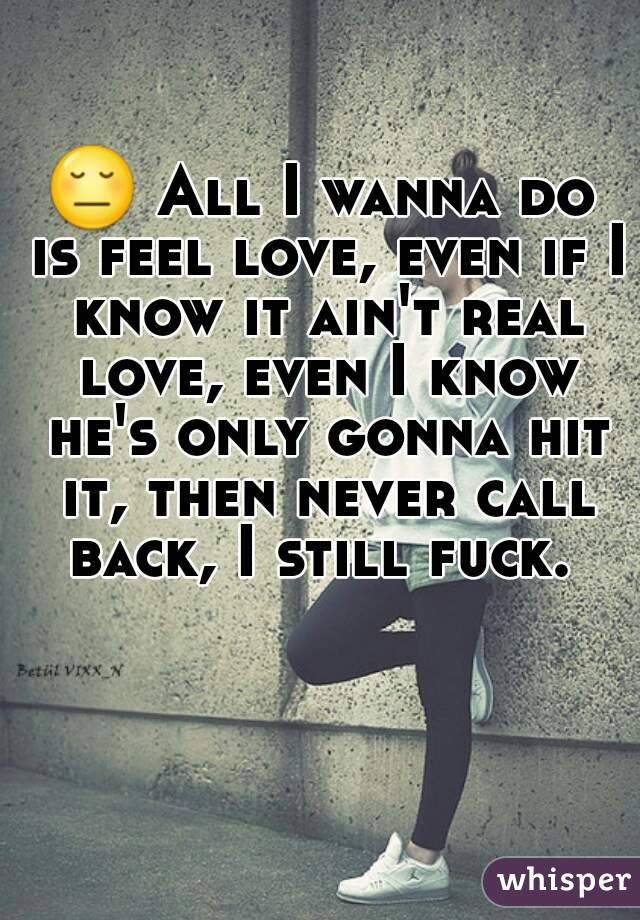 😔 All I wanna do is feel love, even if I know it ain't real love, even I know he's only gonna hit it, then never call back, I still fuck.