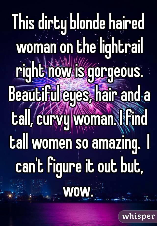 This dirty blonde haired woman on the lightrail right now is gorgeous. Beautiful eyes, hair and a tall, curvy woman. I find tall women so amazing.  I can't figure it out but, wow.