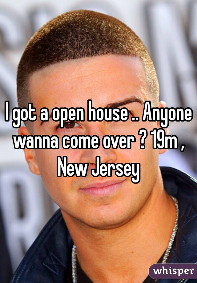 I got a open house .. Anyone wanna come over ? 19m , New Jersey