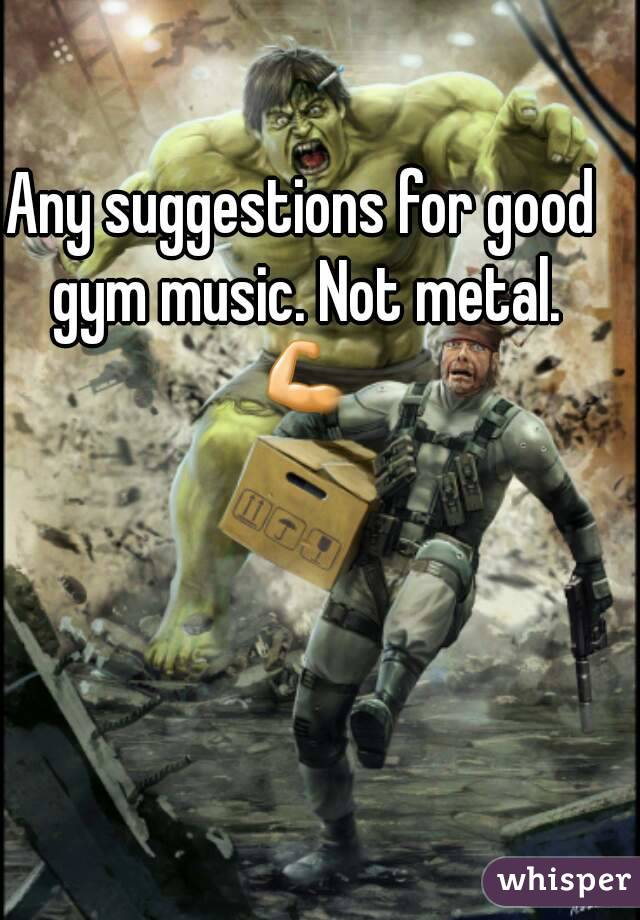 Any suggestions for good gym music. Not metal. 💪