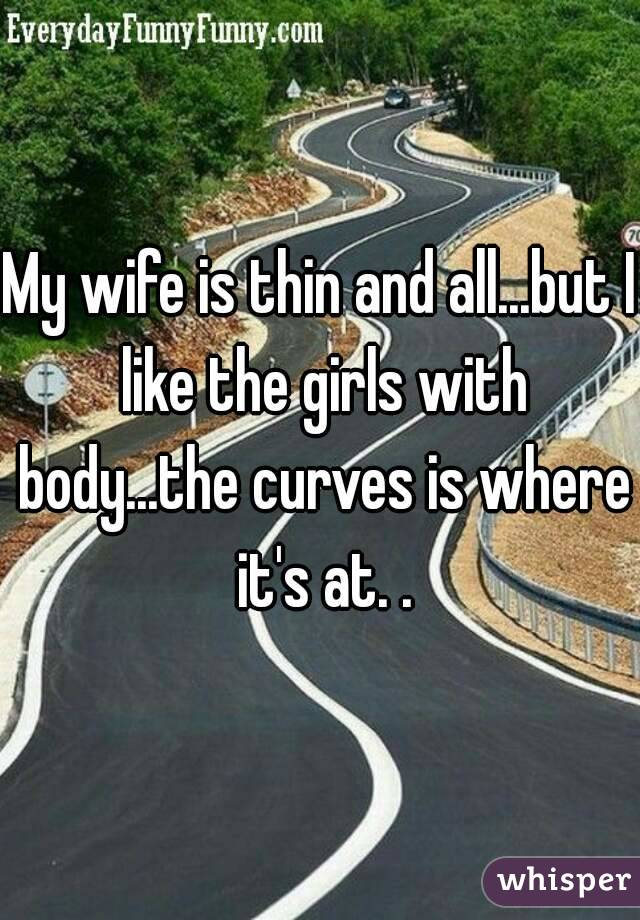 My wife is thin and all...but I like the girls with body...the curves is where it's at. .