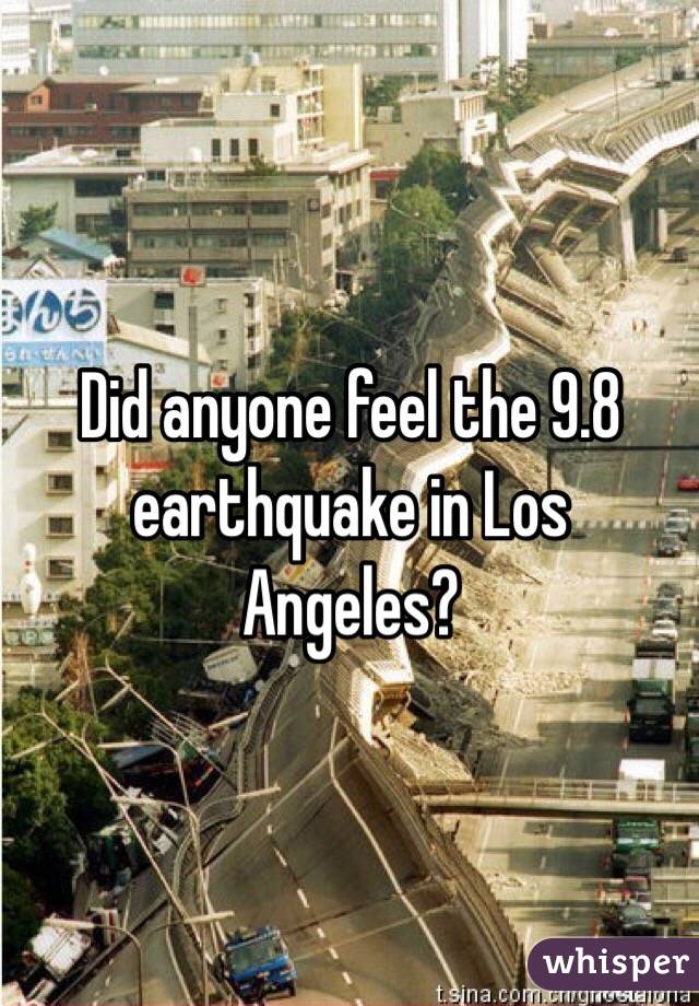 Did anyone feel the 9.8 earthquake in Los Angeles?