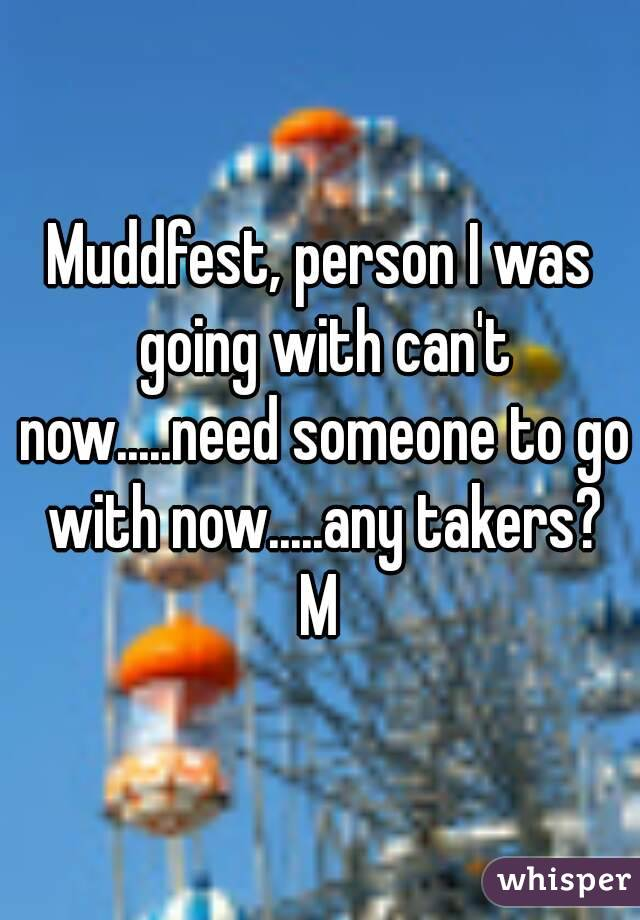 Muddfest, person I was going with can't now.....need someone to go with now.....any takers? M