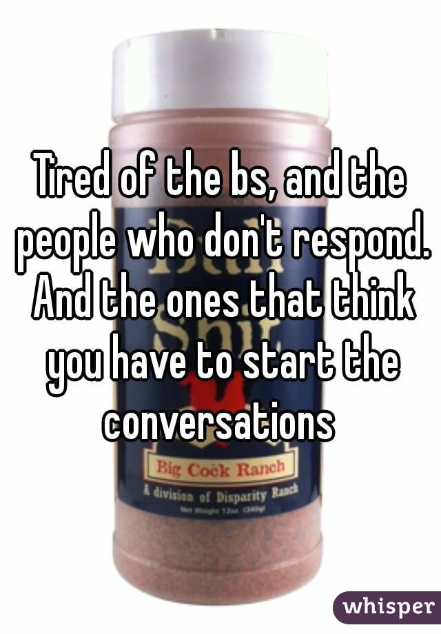 Tired of the bs, and the people who don't respond. And the ones that think you have to start the conversations