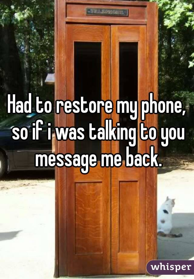 Had to restore my phone, so if i was talking to you message me back.