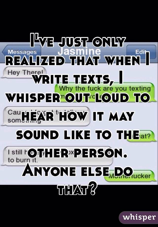 I've just only realized that when I write texts, I whisper out loud to hear how it may sound like to the other person. Anyone else do that?