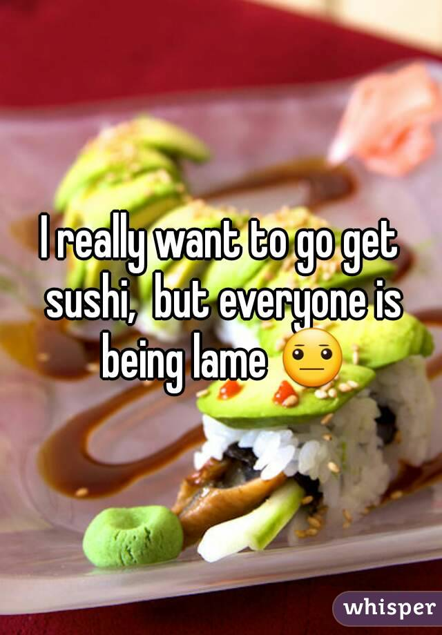 I really want to go get sushi,  but everyone is being lame 😐