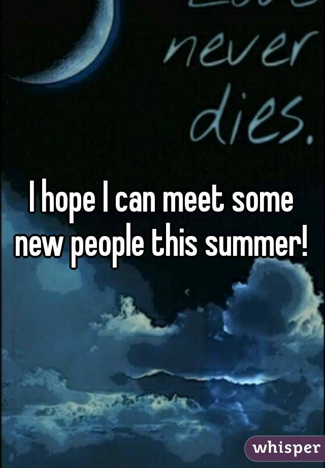 I hope I can meet some new people this summer!