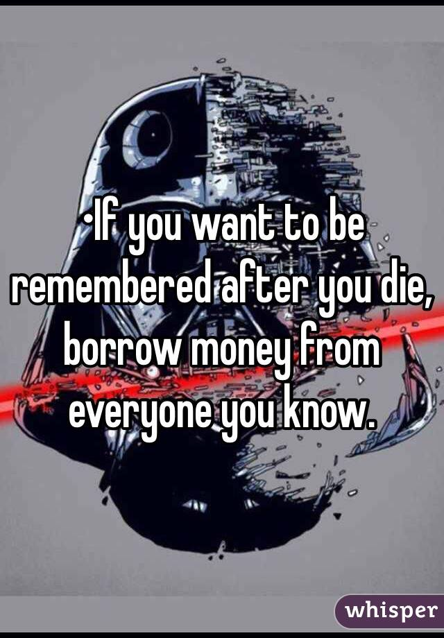 •If you want to be remembered after you die, borrow money from everyone you know.