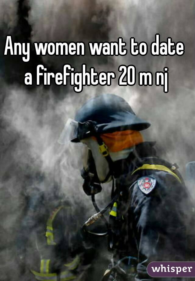 Any women want to date a firefighter 20 m nj