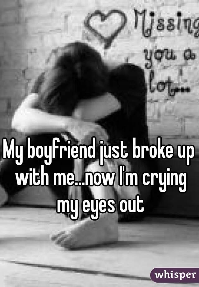 My boyfriend just broke up with me...now I'm crying my eyes out