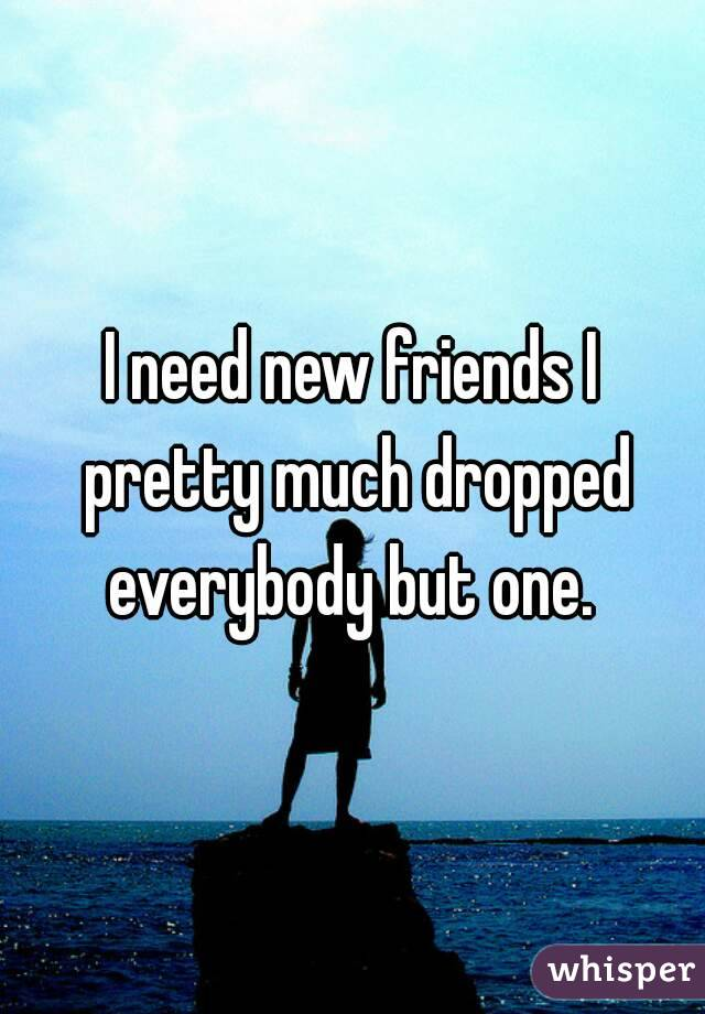 I need new friends I pretty much dropped everybody but one.