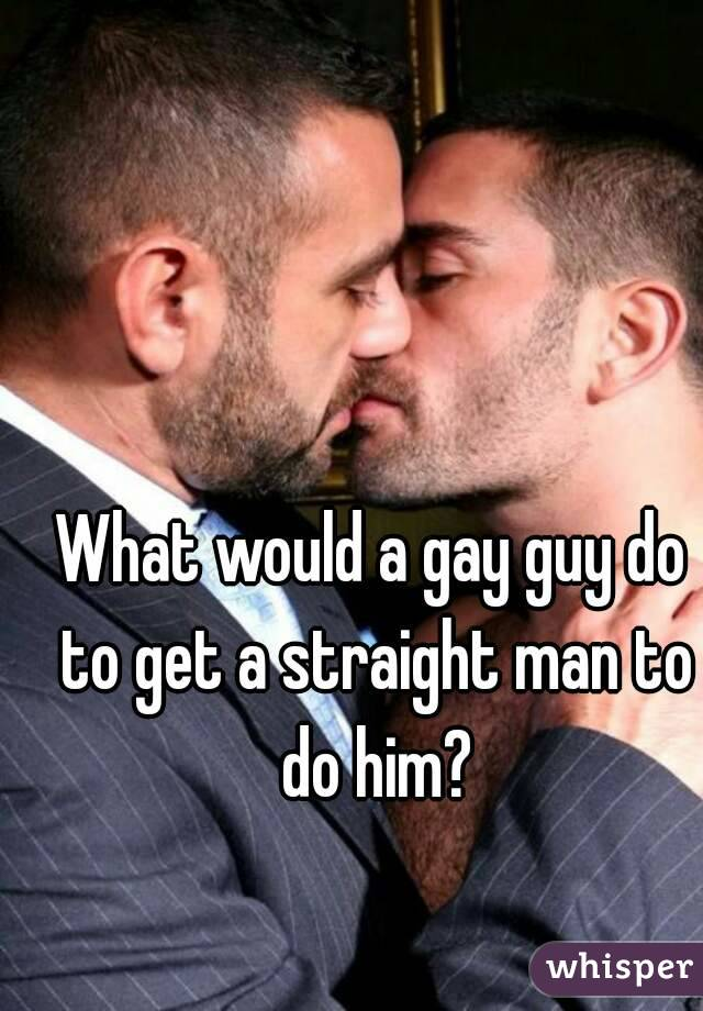 What would a gay guy do to get a straight man to do him?