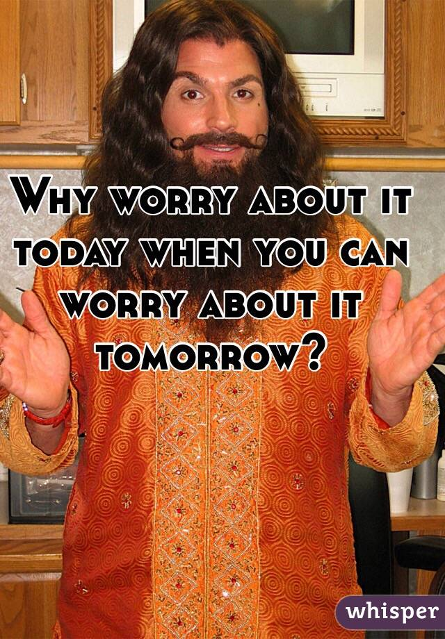 Why worry about it today when you can worry about it tomorrow?