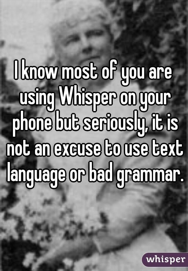 I know most of you are using Whisper on your phone but seriously, it is not an excuse to use text language or bad grammar.