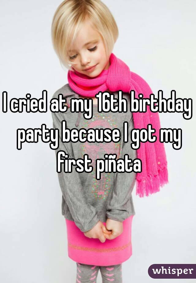 I cried at my 16th birthday party because I got my first piñata