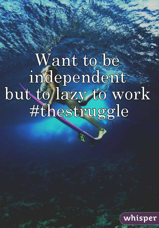 Want to be independent  but to lazy to work #thestruggle