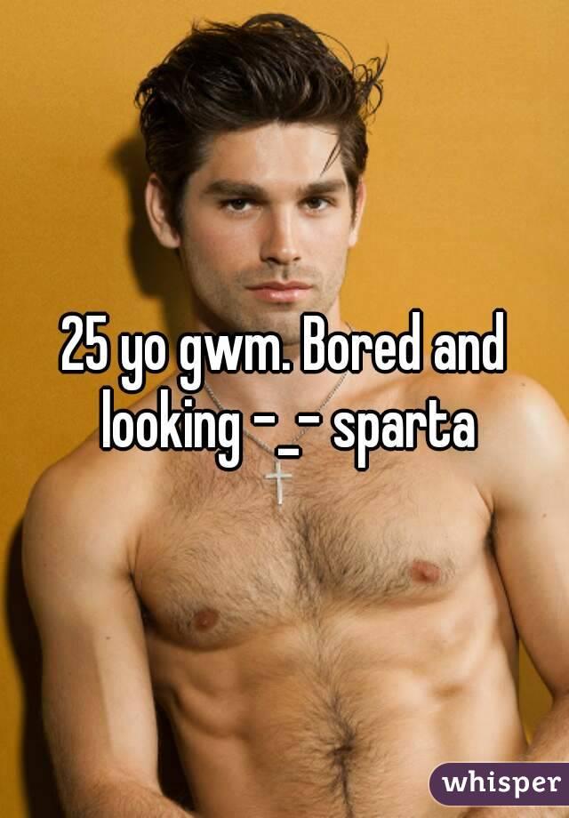 25 yo gwm. Bored and looking -_- sparta