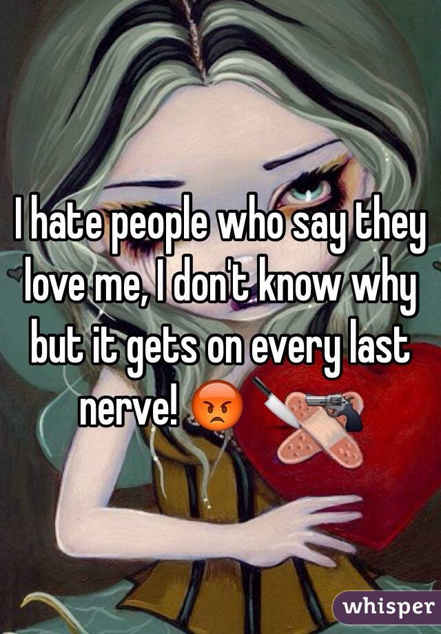 I hate people who say they love me, I don't know why but it gets on every last nerve! 😡🔪🔫