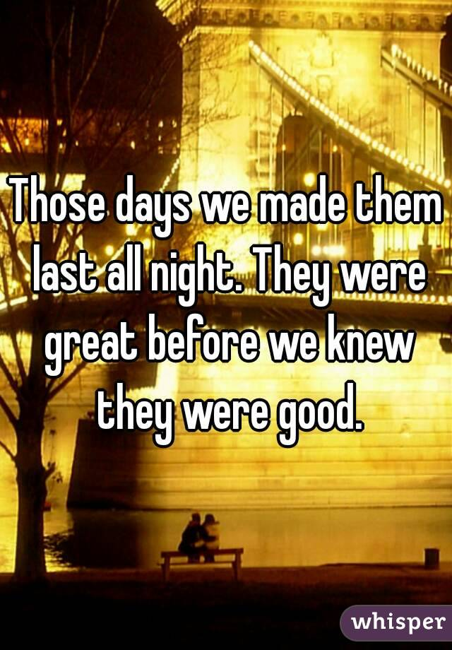 Those days we made them last all night. They were great before we knew they were good.