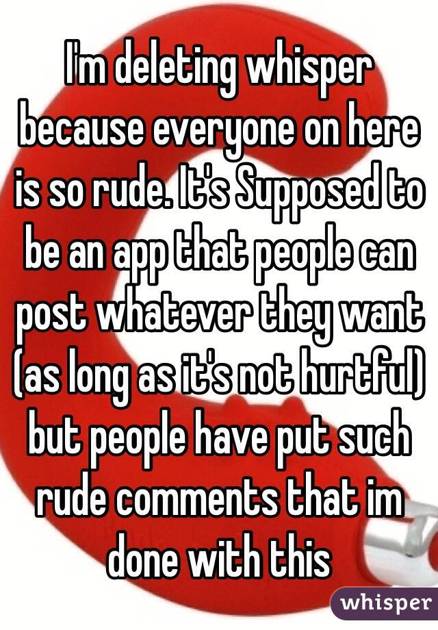I'm deleting whisper because everyone on here is so rude. It's Supposed to be an app that people can post whatever they want (as long as it's not hurtful) but people have put such rude comments that im done with this