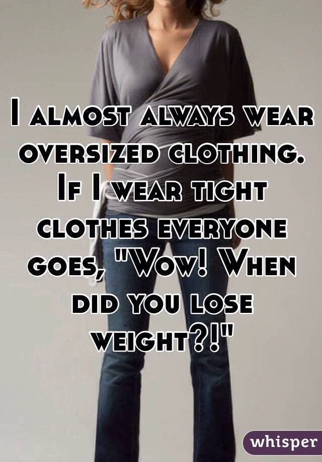 "I almost always wear oversized clothing. If I wear tight clothes everyone goes, ""Wow! When did you lose weight?!"""