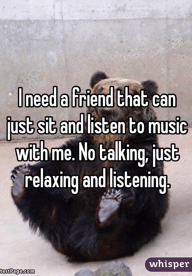 I need a friend that can just sit and listen to music with me. No talking, just relaxing and listening.