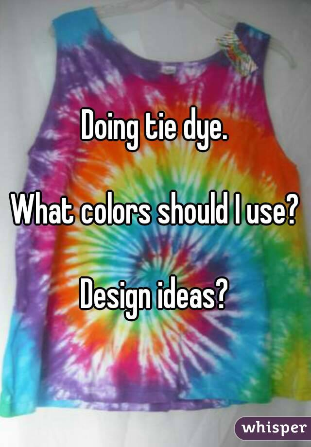 Doing tie dye.  What colors should I use?  Design ideas?