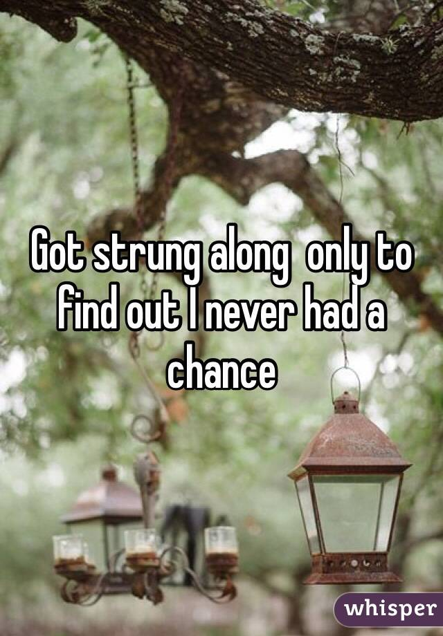 Got strung along  only to find out I never had a chance