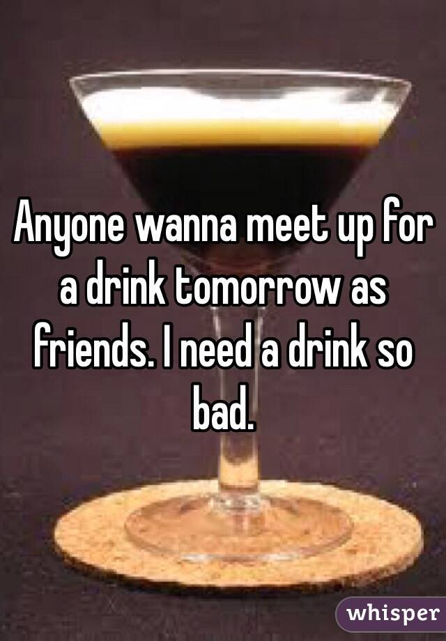 Anyone wanna meet up for a drink tomorrow as friends. I need a drink so bad.