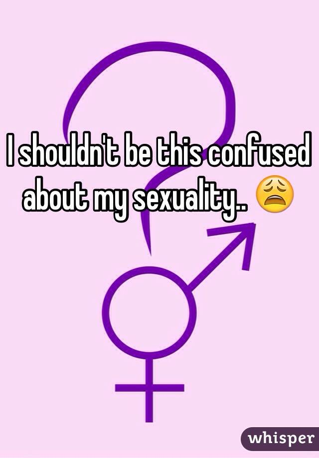 I shouldn't be this confused about my sexuality.. 😩
