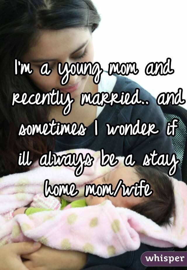 I'm a young mom and recently married.. and sometimes I wonder if ill always be a stay home mom/wife