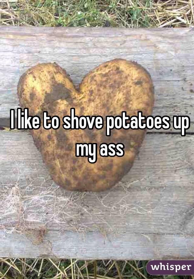I like to shove potatoes up my ass
