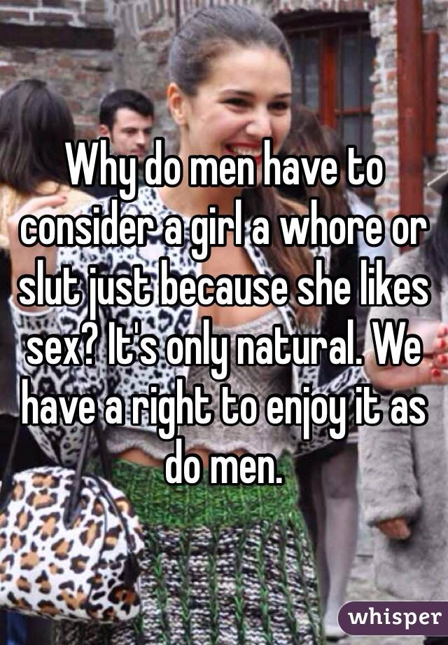 Why do men have to consider a girl a whore or slut just because she likes sex? It's only natural. We have a right to enjoy it as do men.