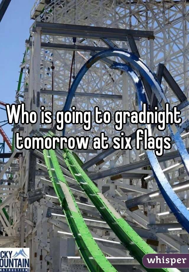 Who is going to gradnight tomorrow at six flags