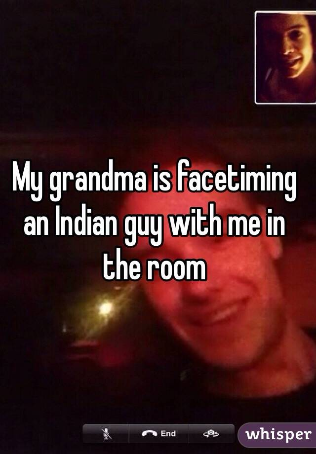 My grandma is facetiming an Indian guy with me in the room
