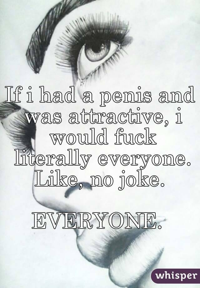 If i had a penis and was attractive, i would fuck literally everyone. Like, no joke.   EVERYONE.
