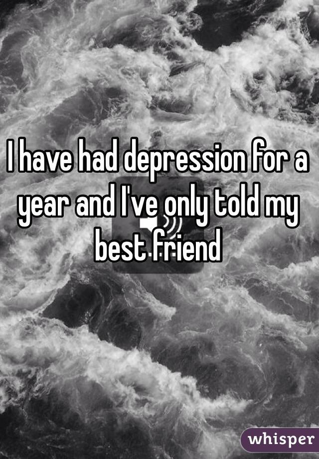 I have had depression for a year and I've only told my best friend