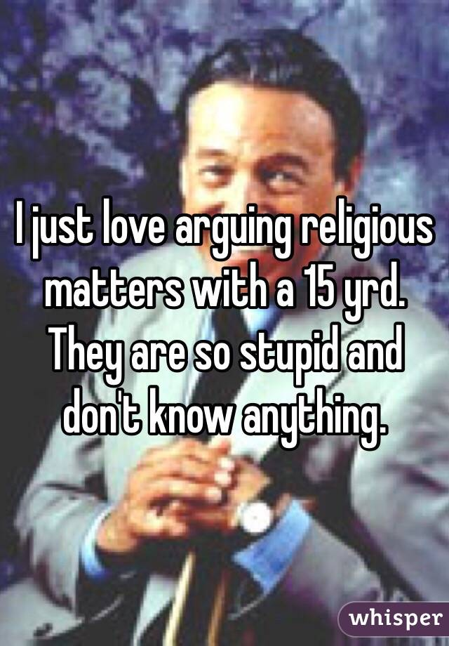 I just love arguing religious matters with a 15 yrd. They are so stupid and don't know anything.