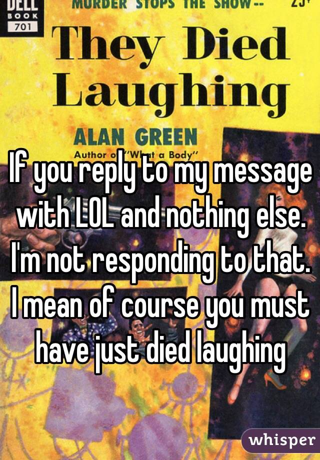 If you reply to my message with LOL and nothing else. I'm not responding to that. I mean of course you must have just died laughing