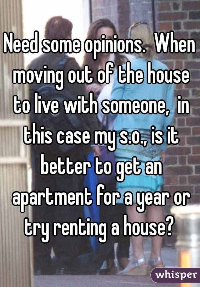 Need some opinions.  When moving out of the house to live with someone,  in this case my s.o., is it better to get an apartment for a year or try renting a house?
