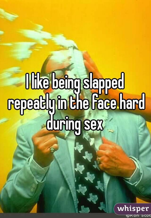I like being slapped repeatly in the face hard during sex